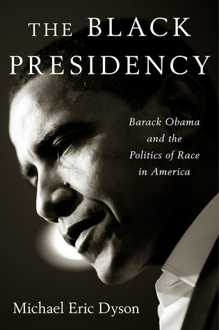 Review: The Black Presidency: Barack Obama and the Politics of Race in America by Michael Eric Dyson