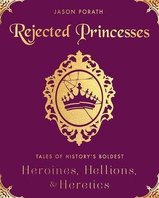 Review: Rejected Princesses: Tales of History's Boldest Heroines Hellions & Heretics by Jason Porath